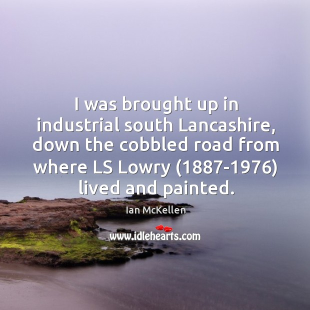 I was brought up in industrial south lancashire, down the cobbled road from where ls lowry (1887-1976) lived and painted. Ian McKellen Picture Quote