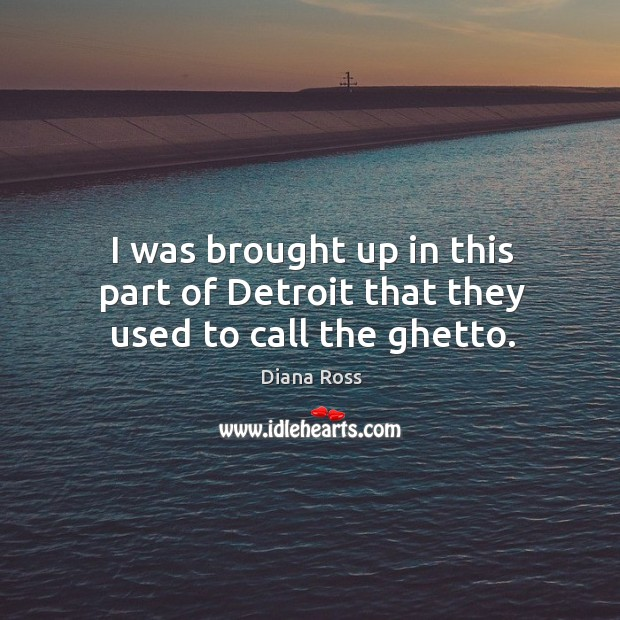 I was brought up in this part of detroit that they used to call the ghetto. Diana Ross Picture Quote