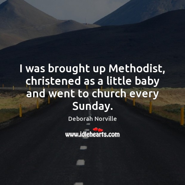 I was brought up Methodist, christened as a little baby and went to church every Sunday. Image