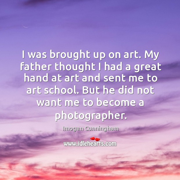 I was brought up on art. My father thought I had a great hand at art and sent me to art school. Imogen Cunningham Picture Quote