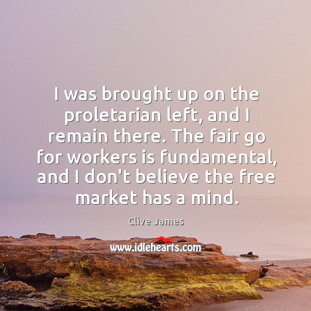 I was brought up on the proletarian left, and I remain there. Image