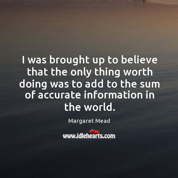 Image, I was brought up to believe that the only thing worth doing was to add to the sum of accurate information in the world.