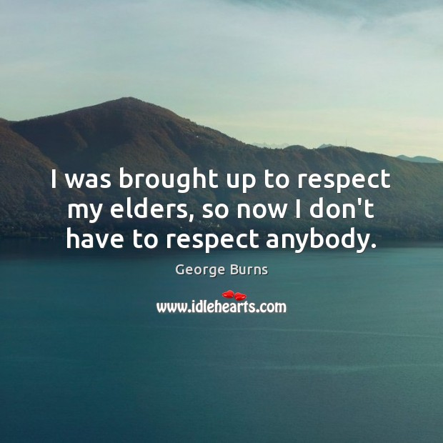 Image, I was brought up to respect my elders, so now I don't have to respect anybody.