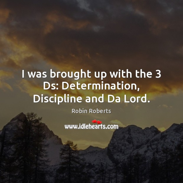 I was brought up with the 3 Ds: Determination, Discipline and Da Lord. Determination Quotes Image