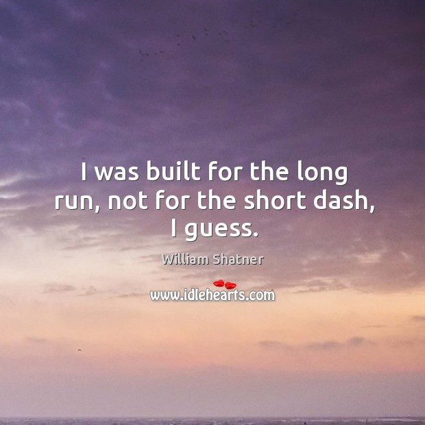 I was built for the long run, not for the short dash, I guess. Image