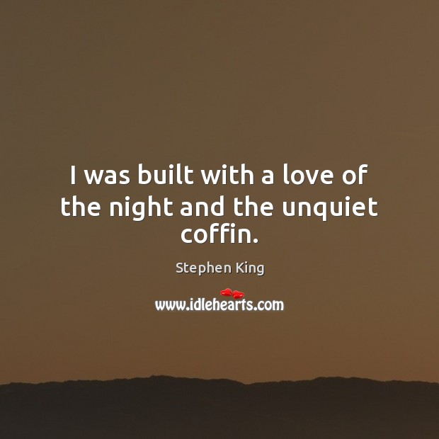 I was built with a love of the night and the unquiet coffin. Image