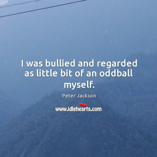 I was bullied and regarded as little bit of an oddball myself. Image