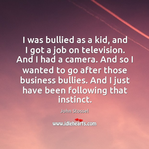 I was bullied as a kid, and I got a job on television. And I had a camera. Image