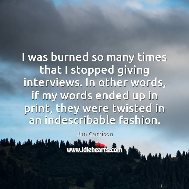 I was burned so many times that I stopped giving interviews. In Jim Garrison Picture Quote