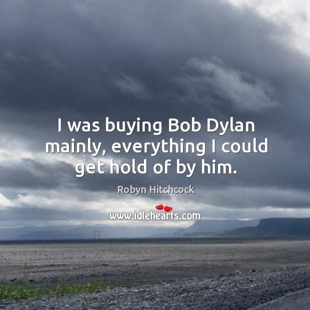 I was buying bob dylan mainly, everything I could get hold of by him. Image