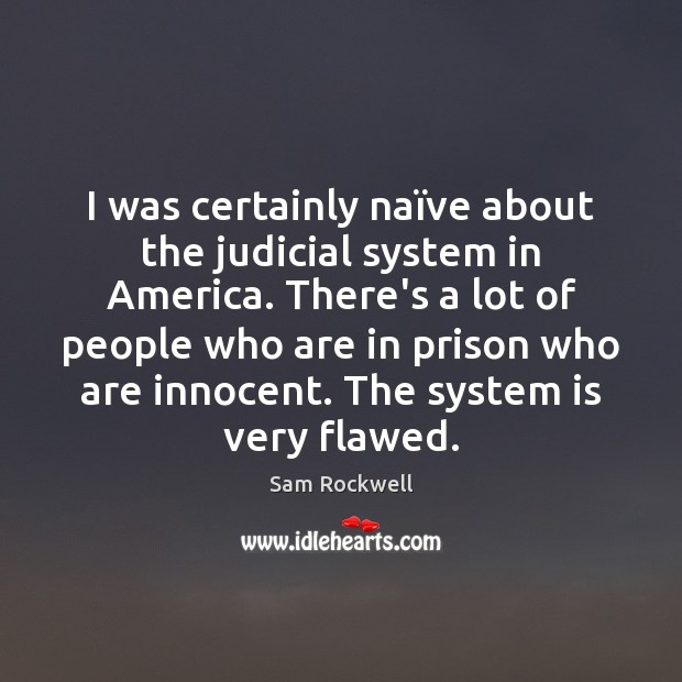I was certainly naïve about the judicial system in America. There's Sam Rockwell Picture Quote