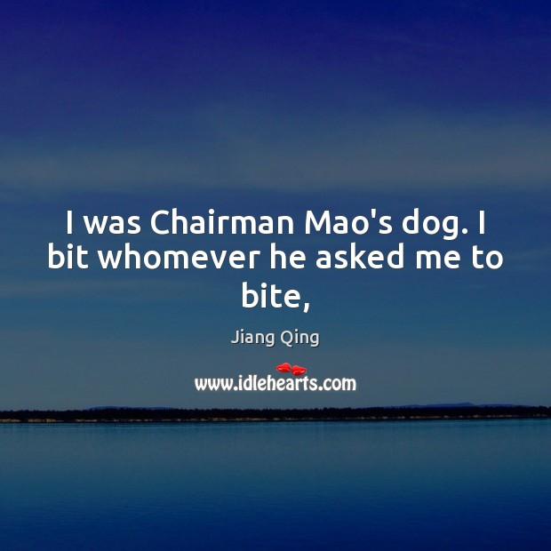 I was Chairman Mao's dog. I bit whomever he asked me to bite, Image