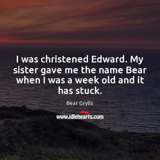 I was christened Edward. My sister gave me the name Bear when Bear Grylls Picture Quote