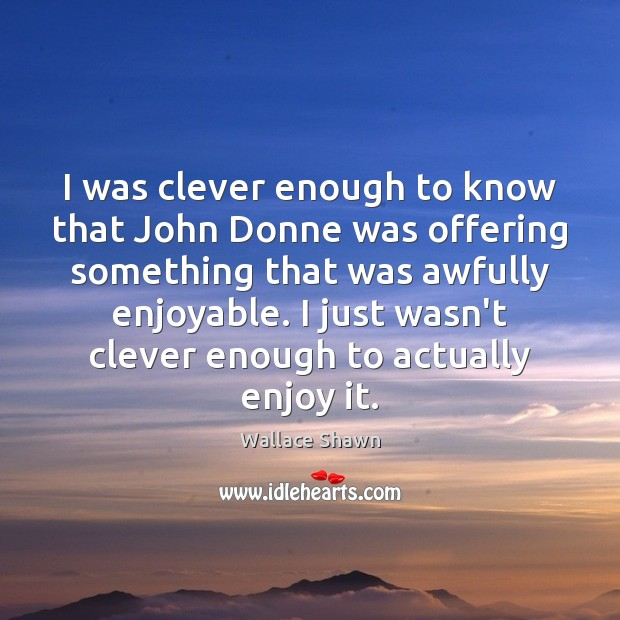I was clever enough to know that John Donne was offering something Wallace Shawn Picture Quote