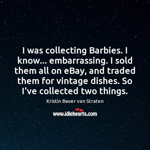 Image, I was collecting Barbies. I know… embarrassing. I sold them all on