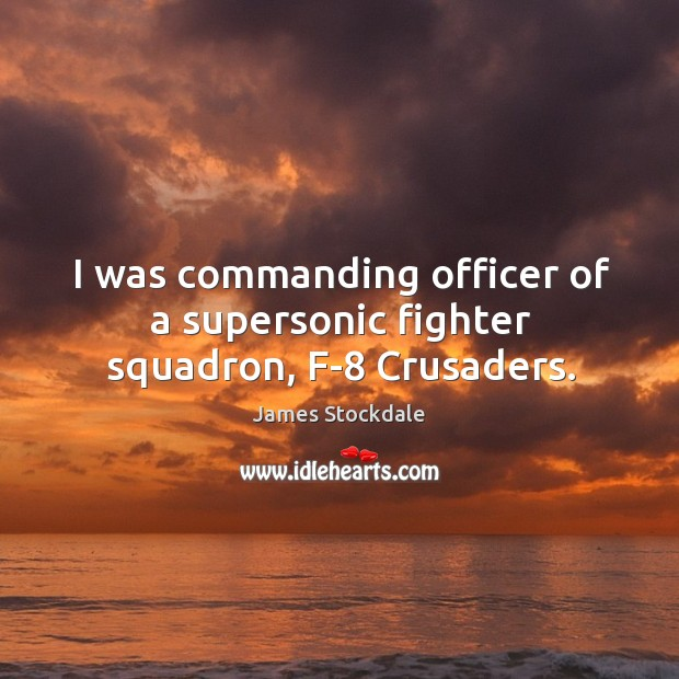 I was commanding officer of a supersonic fighter squadron, f-8 crusaders. James Stockdale Picture Quote