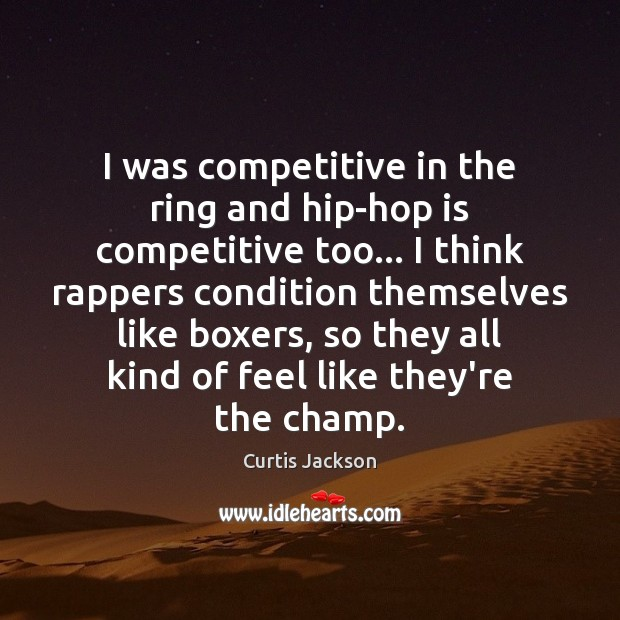 I was competitive in the ring and hip-hop is competitive too… I Curtis Jackson Picture Quote