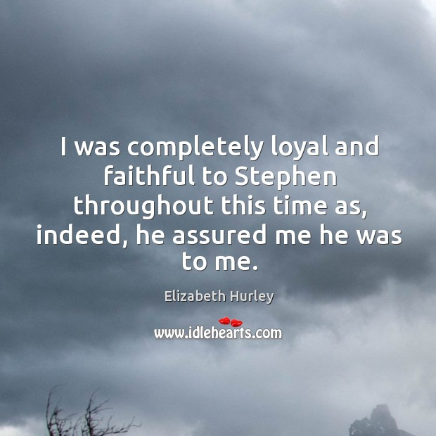 I was completely loyal and faithful to stephen throughout this time as, indeed, he assured me he was to me. Elizabeth Hurley Picture Quote