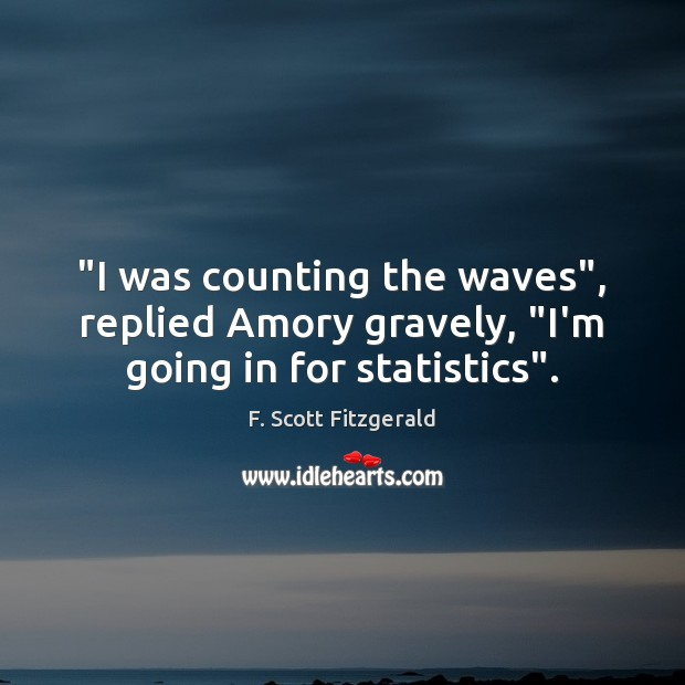 """I was counting the waves"", replied Amory gravely, ""I'm going in for statistics"". Image"