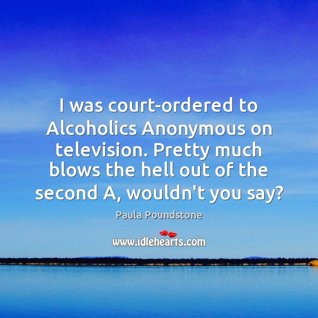 Image, I was court-ordered to Alcoholics Anonymous on television. Pretty much blows the