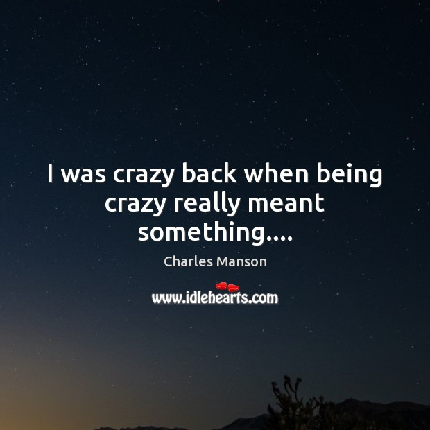 I was crazy back when being crazy really meant something…. Charles Manson Picture Quote