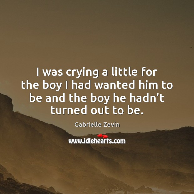I was crying a little for the boy I had wanted him Gabrielle Zevin Picture Quote