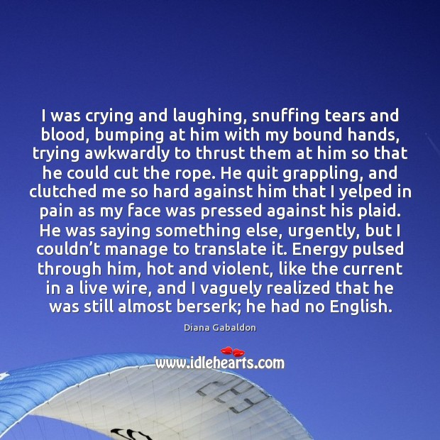 I was crying and laughing, snuffing tears and blood, bumping at him Image
