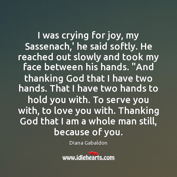 Image, I was crying for joy, my Sassenach,' he said softly. He