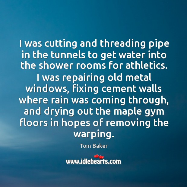 I was cutting and threading pipe in the tunnels to get water Tom Baker Picture Quote