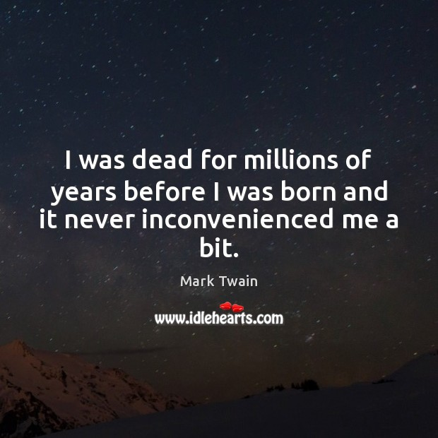 I was dead for millions of years before I was born and it never inconvenienced me a bit. Image