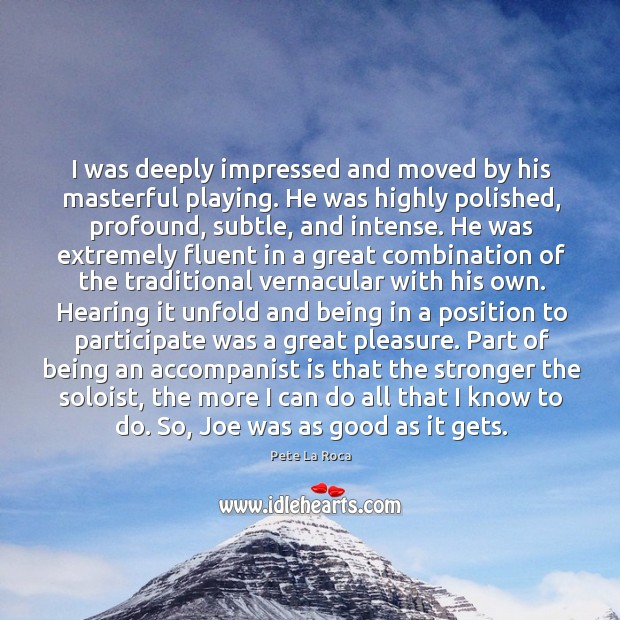 I was deeply impressed and moved by his masterful playing. He was Image