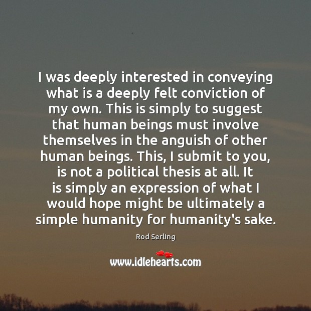 I was deeply interested in conveying what is a deeply felt conviction Rod Serling Picture Quote