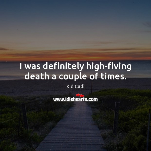 Image, I was definitely high-fiving death a couple of times.