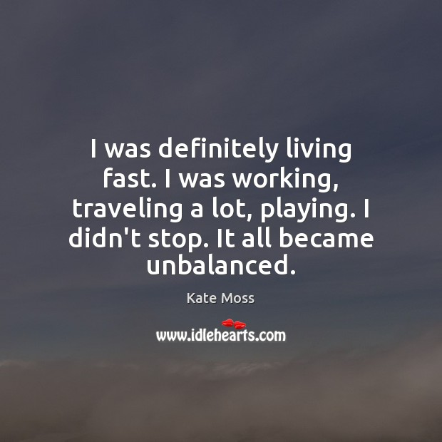 I was definitely living fast. I was working, traveling a lot, playing. Kate Moss Picture Quote