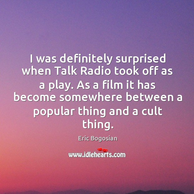 I was definitely surprised when talk radio took off as a play. Image