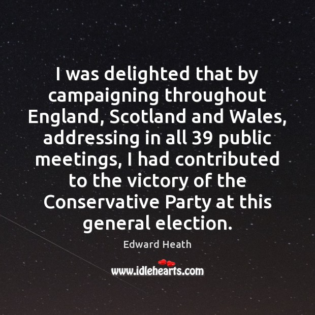 I was delighted that by campaigning throughout England, Scotland and Wales, addressing Edward Heath Picture Quote