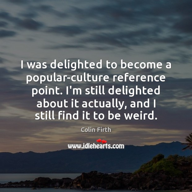 I was delighted to become a popular-culture reference point. I'm still delighted Colin Firth Picture Quote