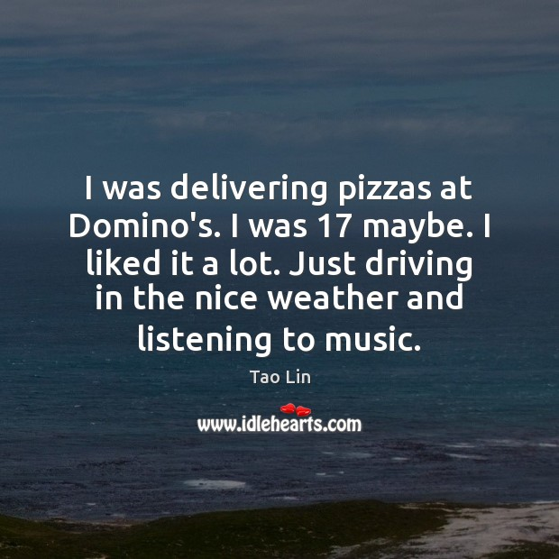 I was delivering pizzas at Domino's. I was 17 maybe. I liked it Image