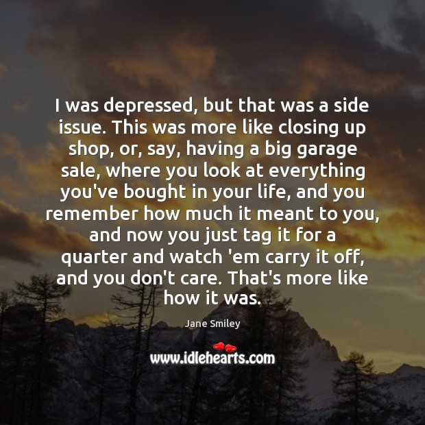 I was depressed, but that was a side issue. This was more Jane Smiley Picture Quote