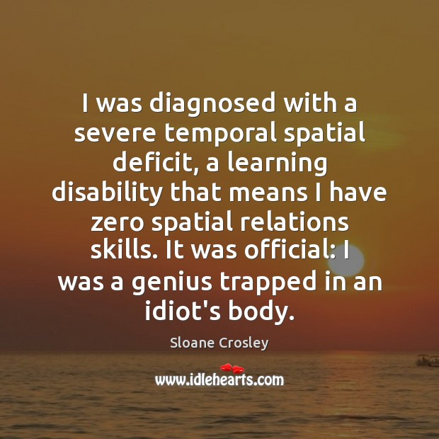 I was diagnosed with a severe temporal spatial deficit, a learning disability Sloane Crosley Picture Quote