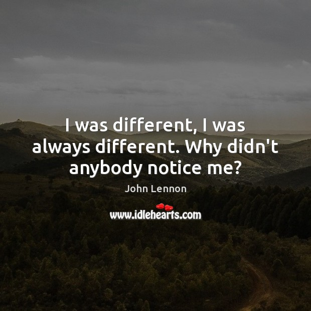 I was different, I was always different. Why didn't anybody notice me? John Lennon Picture Quote