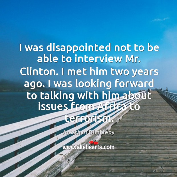 I was disappointed not to be able to interview mr. Clinton. I met him two years ago. Jonathan Dimbleby Picture Quote