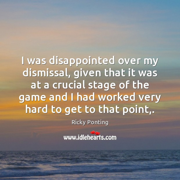 I was disappointed over my dismissal, given that it was at a Ricky Ponting Picture Quote