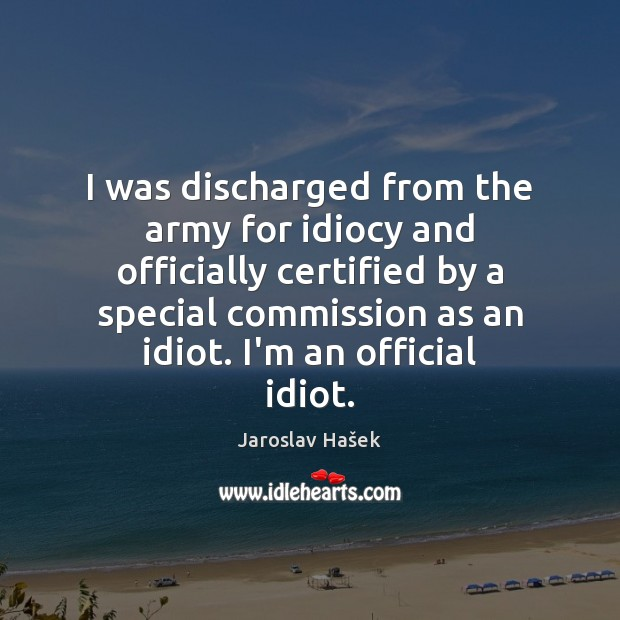I was discharged from the army for idiocy and officially certified by Image