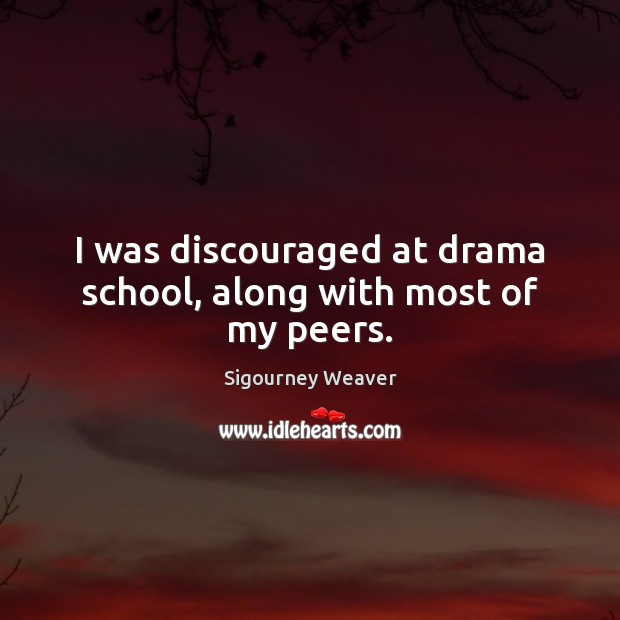 I was discouraged at drama school, along with most of my peers. Sigourney Weaver Picture Quote