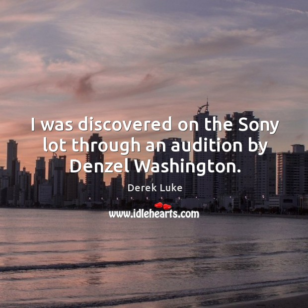 I was discovered on the Sony lot through an audition by Denzel Washington. Derek Luke Picture Quote