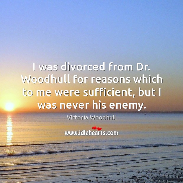 I was divorced from Dr. Woodhull for reasons which to me were Victoria Woodhull Picture Quote