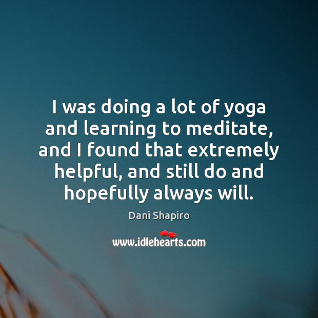 I was doing a lot of yoga and learning to meditate, and Dani Shapiro Picture Quote