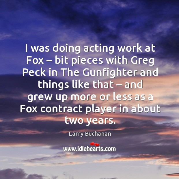 I was doing acting work at fox – bit pieces with greg peck in the gunfighter and things like that Image