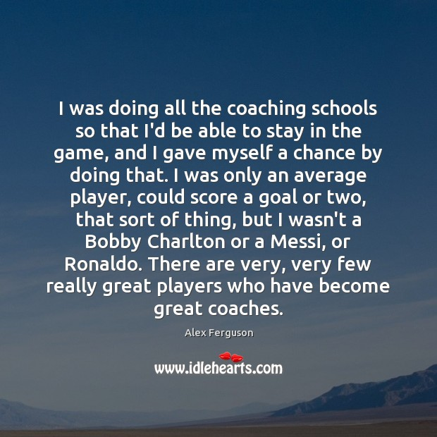 I was doing all the coaching schools so that I'd be able Alex Ferguson Picture Quote